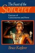 Feast of the Sorcerer Practices of Consciousness and Power