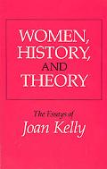 Women, History, and Theory The Essays of Joan Kelly