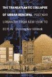 The Transatlantic Collapse of Urban Renewal: Postwar Urbanism from New York to Berlin (Histo...