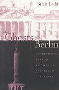Ghosts of Berlin Confronting German History in the Urban Landscape
