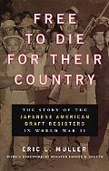 Free to Die for Their Country The Story of the Japanese American Draft Resisters in World Wa...