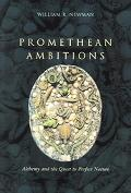 Promethean Ambitions Alchemy And the Quest to Perfect Nature