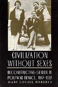 Civilization Without Sexes Reconstructing Gender in Postwar France, 1917-1927