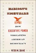 Madison's Nightmare: How Executive Power Threatens American Democracy