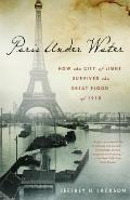 Paris under Water : How the City of Light Survived the Great Flood Of 1910
