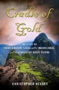 Cradle of Gold : The Story of Hiram Bingham, a Real-Life Indiana Jones, and the Search for M...