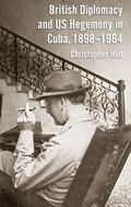 Our Diplomates in Havana : Anglo-Cuban Relations and the U. S. Dimension, 1898-1964