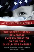 Against Their Will : The Dark History of America's Experimentation on Children in the Cold War