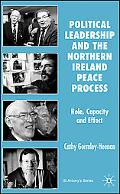 Political Leadership and the Northern Ireland Peace Process Role, Capacity and Effect