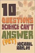 Ten Questions Science Can't Answer (Yet!) A Guide to Science's Greatest Mysteries