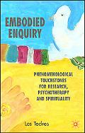 Embodied Enquiry Phenomenological Touchstones for Research, Psychotherapy and Spirituality