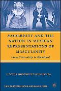 Modernity and the Nation in Mexican Representations of Masculinity From Sensuality to Bloodshed