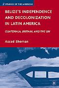 Belize's Independence and Decolonization in Latin America: Guatemala, Britain, and the UN (S...