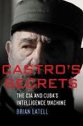 Castro's Secrets : The CIA and Cuba's Intelligence Machine
