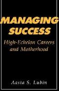 Managing Success: High Echelon Careers and Motherhood - Aasta S. Lubin - Hardcover