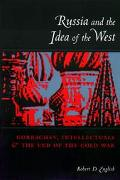 Russia and the Idea of the West Gorbachev, Intellectuals, and the End of the Cold War