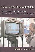 Voices of the New Arab Public Iraq, Al-Jazeera, And Middle East Politics Today