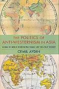 Politics of Anti-westernism in Asia Visions of World Order in Pan-islamic and Pan-asian Thought