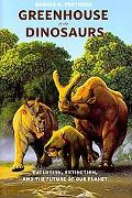 Greenhouse of the Dinosaurs: Evolution, Extinction, and the Future of Our Planet