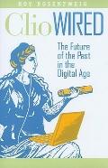 Clio Wired : The Future of the Past in the Digital Age