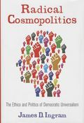 Radical Cosmopolitics : The Ethics and Politics of Democratic Universalism