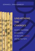 Unearthing the Changes : Recently Discovered Manuscripts of the Yi Jing (I Ching) and Relate...
