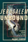 Jerusalem Unbound : Geography, History, and the Future of the Holy City