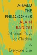 Ahmed the Philosopher : Thirty-Four Short Plays for Children and Everyone Else
