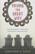 Paving the Great Way : Vasubandhu's Unifying Buddhist Philosophy