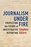 Journalism Under Fire: Protecting the Future of Investigative Reporting (Columbia Journalism...