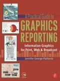 Practical Guide to Graphics Reporting Information Graphics for Print, Web & Broadcast