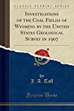 Investigations of the Coal Fields of Wyoming by the United States Geological Survey in 1907 ...