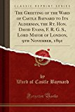 The Greeting of the Ward of Castle Baynard to Its Alderman, the Rt. Hon. David Evans, F. R. ...