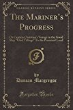 The Mariner's Progress: Or Captain Christian's Voyage in the Good Ship Glad Tidings to the P...