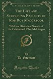 The Life and Surprising Exploits of Rob Roy MacGregor: With an Historical Sketch of the Cele...