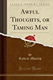 Awful Thoughts, or Taming Man (Classic Reprint)