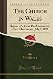 The Church in Wales: Report of a Paper Read Before the Church Institution, July 6, 1870 (Cla...
