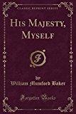 His Majesty, Myself (Classic Reprint)