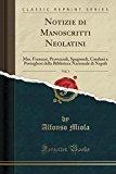 Notizie di Manoscritti Neolatini, Vol. 1: Mss. Francesi, Provenzali, Spagnuoli, Catalani e P...