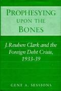 Prophesying upon the Bones J. Reuben Clark and the Foreign Debt Crisis, 1933-39