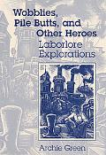 Wobblies, Pile Butts, and Other Heroes Laborlore Explorations
