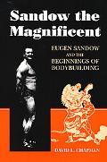Sandow the Magnificent Eugen Sandow and the Beginnings of Bodybuilding