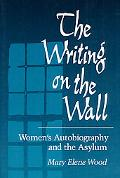 Writing on the Wall Women's Autobiography and the Asylum