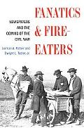 Fanatics & Fire-Eaters Newspapers and the Coming of the Civil War
