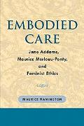 Embodied Care Jane Addams, Maurice Merleau-Ponty, and Feminist Ethics