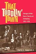That Toddlin' Town Chicago's White Dance Bands And Orchestras, 1900-1950