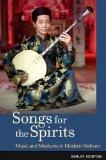 Songs for the Spirits: Music and Mediums in Modern Vietnam
