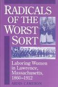 Radicals of the Worst Sort Laboring Women in Lawrence, Massachusetts, 1860-1912