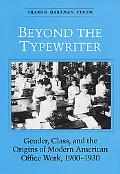 Beyond the Typewriter Gender, Class, and the Origins of Modern American Office Work, 1900-1930