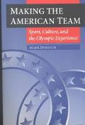 Making the American Team Sport, Culture, and the Olympic Experience